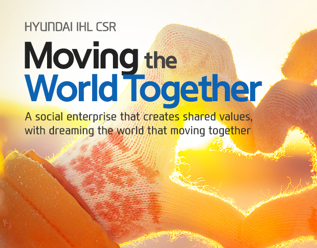 [HYUNDAI IHL CSR] Moving the WorldTogether - A social enterprise that creates shared values, with dreaming the world that moving together