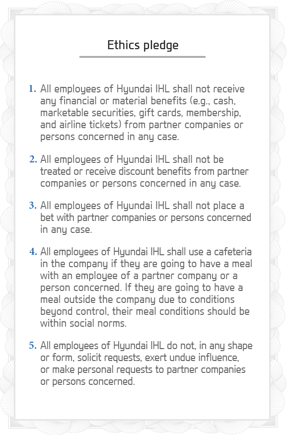 Ethics pledge - 1. All employees of HYUNDAI IHL shall not receive any financial or material benefits (e.g., cash, marketable securities, gift cards, membership, and airline tickets) from partner companies or persons concerned in any case./2. All employees of HYUNDAI IHL shall not be treated or receive discount benefits from partner companies or persons concerned in any case./3. All employees of HYUNDAI IHL shall not place a bet with partner companies or persons concerned in any case./4. All employees of HYUNDAI IHL shall use a cafeteria in the company if they are going to have a meal with an employee of a partner company or a person concerned. If they are going to have a meal outside the company due to conditions beyond control, their meal conditions should be within social norms./5. All employees of HYUNDAI IHL do not, in any shape or form, solicit requests, exert undue influence, or make personal requests to partner companies or persons concerned.
